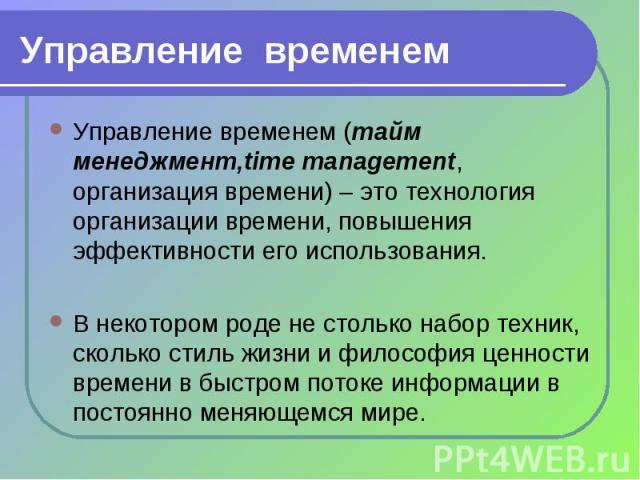 Управление временем (тайм менеджмент,time management, организация времени) – это технология организации времени, повышения эффективности его использования. Управление временем (тайм менеджмент,time management, организация времени) – это технология о…