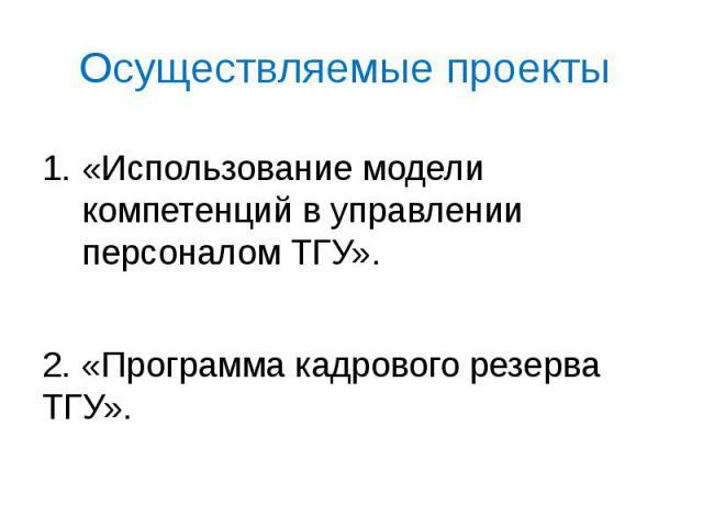 Осуществляемые проекты «Использование модели компетенций в управлении персоналом ТГУ». 2. «Программа кадрового резерва ТГУ».