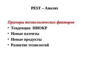 PEST – Анализ Примеры технологических факторов Тенденции НИОКР Новые патенты Нов