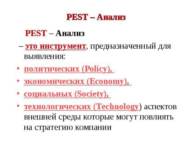 PEST – Анализ PEST – Анализ – это инструмент, предназначенный для выявления: политических (Policy), экономических (Economy), социальных (Society), технологических (Technology) аспектов внешней среды которые могут повлиять на стратегию компании