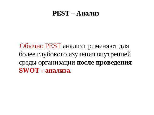 PEST – Анализ Обычно PEST анализ применяют для более глубокого изучения внутренней среды организации после проведения SWOT - анализа.