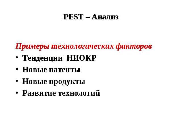 PEST – Анализ Примеры технологических факторов Тенденции НИОКР Новые патенты Новые продукты Развитие технологий