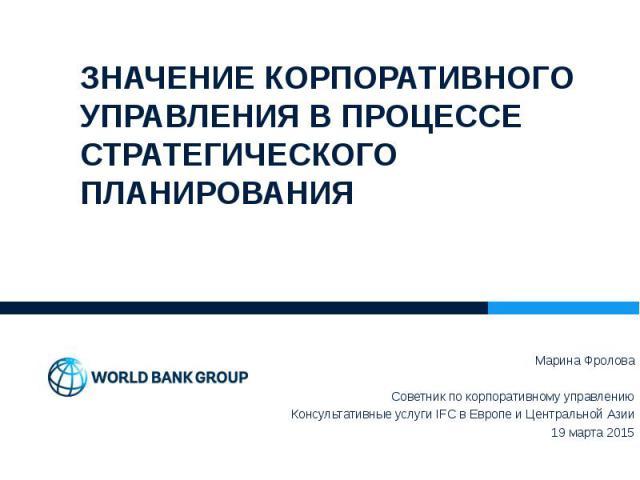 Марина Фролова Марина Фролова Советник по корпоративному управлению Консультативные услуги IFC в Европе и Центральной Азии 19 марта 2015