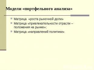Модели «портфельного анализа» Матрица «роста рыночной доли» Матрица «привлекател