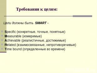 Требования к целям: Цели должны быть SMART - Specific (конкретные, точные, понят