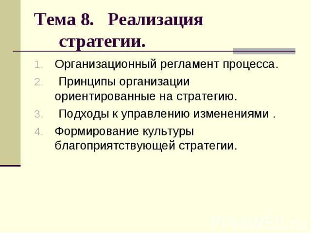 Тема 8. Реализация стратегии. Организационный регламент процесса. Принципы организации ориентированные на стратегию. Подходы к управлению изменениями . Формирование культуры благоприятствующей стратегии.