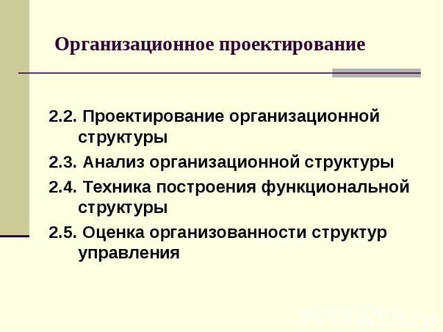 Организационное проектирование 2.2. Проектирование организационной структуры 2.3. Анализ организационной структуры 2.4. Техника построения функциональной структуры 2.5. Оценка организованности структур управления