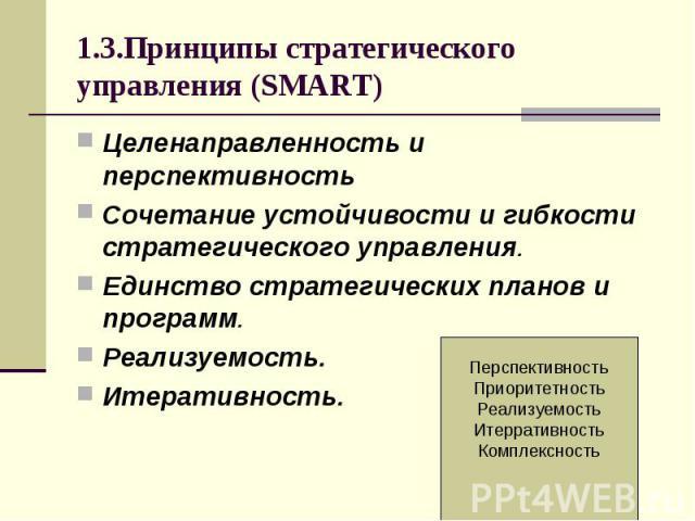 1.3.Принципы стратегического управления (SMART) Целенаправленность и перспективность Сочетание устойчивости и гибкости стратегического управления. Единство стратегических планов и программ. Реализуемость. Итеративность.