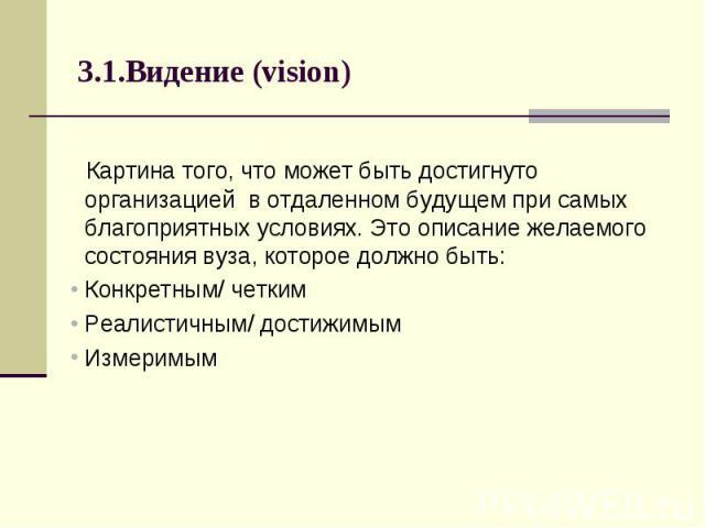 3.1.Видение (vision) Картина того, что может быть достигнуто организацией в отдаленном будущем при самых благоприятных условиях. Это описание желаемого состояния вуза, которое должно быть: Конкретным/ четким Реалистичным/ достижимым Измеримым