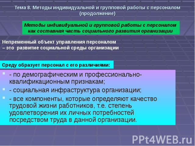 Тема 8. Методы индивидуальной и групповой работы с персоналом (продолжение) - по демографическим и профессионально-квалификационным признакам; - социальная инфраструктура организации; - все компоненты, которые определяют качество трудовой жизни рабо…