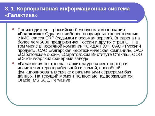 3. 1. Корпоративная информационная система «Галактика» Производитель – российско-белорусская корпорация «Галактика» Одна из наиболее популярных отечественных ИКИС класса ERP (седьмая и восьмая версии). Внедрена на более чем 5600 предприятиях России …