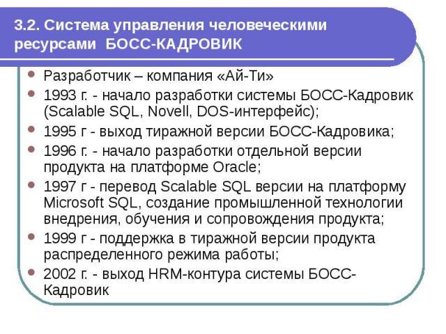 3.2. Система управления человеческими ресурсами БОСС-КАДРОВИК Разработчик – компания «Ай-Ти» 1993 г. - начало разработки системы БОСС-Кадровик (Scalable SQL, Novell, DOS-интерфейс); 1995 г - выход тиражной версии БОСС-Кадровика; 1996 г. - начало раз…