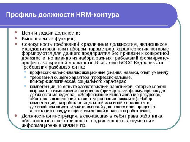 Профиль должности HRM-контура Цели и задачи должности; Выполняемые функции; Совокупность требований к различным должностям, являющихся стандартизованным набором параметров, характеристик, которые формируются для данного предприятия без привязки к ко…