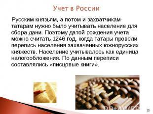 Русским князьям, а потом и захватчикам-татарам нужно было учитывать население дл