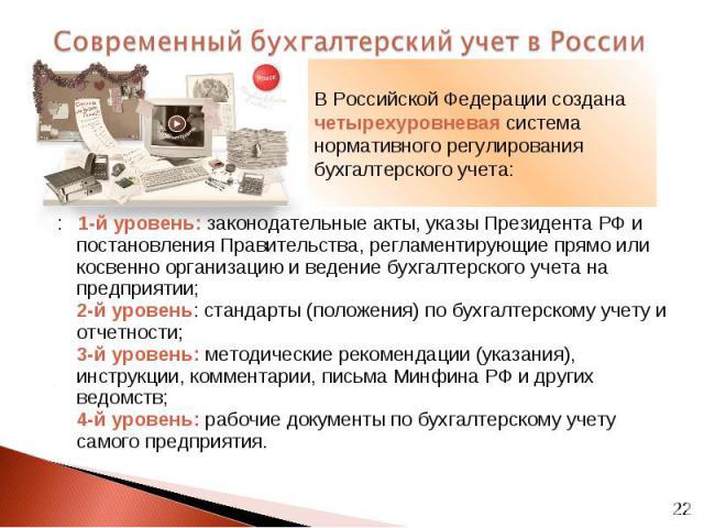 : 1-й уровень: законодательные акты, указы Президента РФ и постановления Правительства, регламентирующие прямо или косвенно организацию и ведение бухгалтерского учета на предприятии; 2-й уровень: стандарты (положения) по бухгалтерскому учету и отчет…