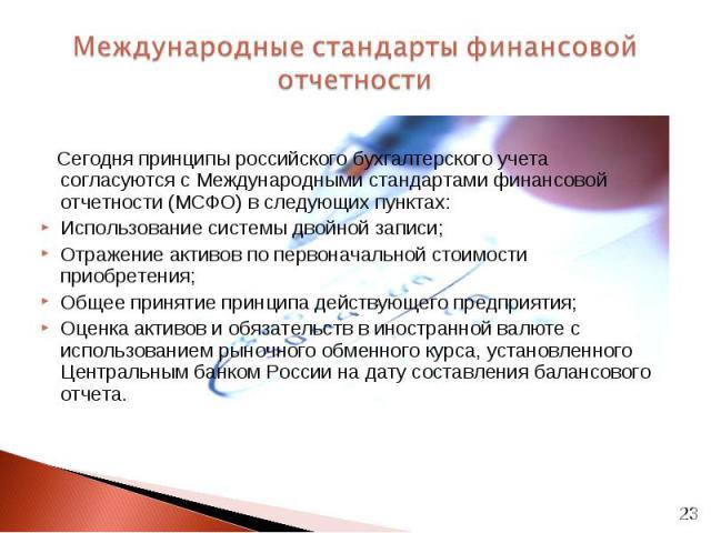 Сегодня принципы российского бухгалтерского учета согласуются с Международными стандартами финансовой отчетности (МСФО) в следующих пунктах: Сегодня принципы российского бухгалтерского учета согласуются с Международными стандартами финансовой отчетн…