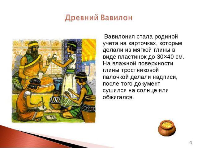 Вавилония стала родиной учета на карточках, которые делали из мягкой глины в виде пластинок до 30×40 см. На влажной поверхности глины тростниковой палочкой делали надписи, после того документ сушился на солнце или обжигался. Вавилония стала родиной …