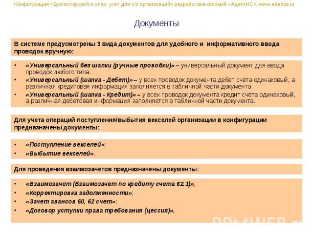 Документы «Универсальный без шапки (ручные проводки)» – универсальный документ для ввода проводок любого типа. «Универсальный (шапка - Дебет)» – у всех проводок документа дебет счёта одинаковый, а различная кредитовая информация заполняется в таблич…