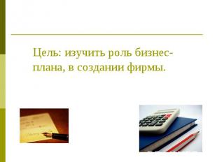 Цель: изучить роль бизнес-плана, в создании фирмы.
