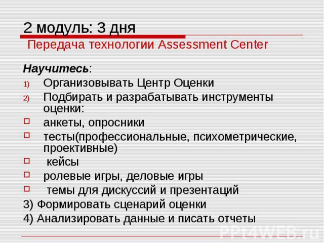2 модуль: 3 дня Передача технологии Assessment Center Научитесь: Организовывать Центр Оценки Подбирать и разрабатывать инструменты оценки: анкеты, опросники тесты(профессиональные, психометрические, проективные) кейсы ролевые игры, деловые игры темы…