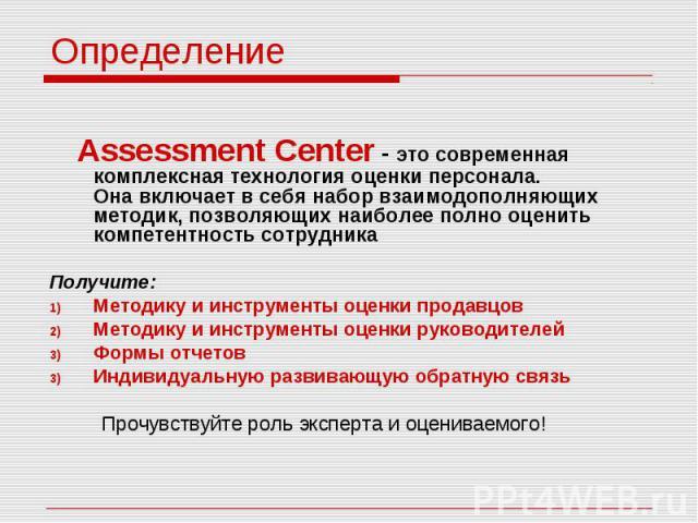 Определение Assessment Center - это современная комплексная технология оценки персонала. Она включает в себя набор взаимодополняющих методик, позволяющих наиболее полно оценить компетентность сотрудника Получите: Методику и инструменты оценки продав…
