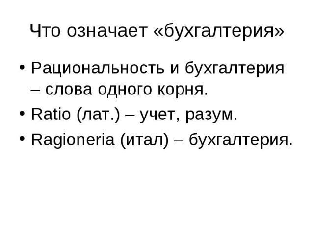 Рациональность и бухгалтерия – слова одного корня. Рациональность и бухгалтерия – слова одного корня. Ratio (лат.) – учет, разум. Ragioneria (итал) – бухгалтерия.