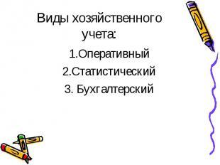 Виды хозяйственного учета: 1.Оперативный 2.Статистический 3. Бухгалтерский
