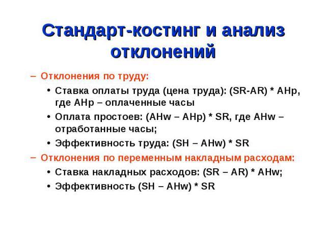 Стандарт-костинг и анализ отклонений Отклонения по труду: Ставка оплаты труда (цена труда): (SR-AR) * AHp, где AHp – оплаченные часы Оплата простоев: (AHw – AHp) * SR, где AHw – отработанные часы; Эффективность труда: (SH – AHw) * SR Отклонения по п…