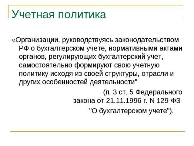 Учетная политика «Организации, руководствуясь законодательством РФ о бухгалтерском учете, нормативными актами органов, регулирующих бухгалтерский учет, самостоятельно формируют свою учетную политику исходя из своей структуры, отрасли и других особен…