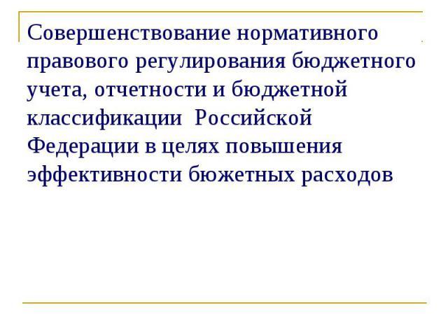 Совершенствование нормативного правового регулирования бюджетного учета, отчетности и бюджетной классификации Российской Федерации в целях повышения эффективности бюжетных расходов