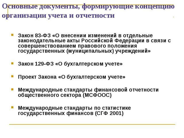 Основные документы, формирующие концепцию организации учета и отчетности Закон 83-ФЗ «О внесении изменений в отдельные законодательные акты Российской Федерации в связи с совершенствованием правового положения государственных (муниципальных) учрежде…
