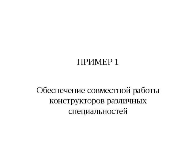 ПРИМЕР 1 Обеспечение совместной работы конструкторов различных специальностей