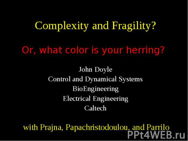 Complexity and Fragility? John Doyle Control and Dynamical Systems BioEngineering Electrical Engineering Caltech