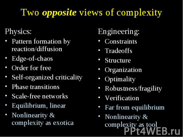 Two opposite views of complexity Physics: Pattern formation by reaction/diffusion Edge-of-chaos Order for free Self-organized criticality Phase transitions Scale-free networks Equilibrium, linear Nonlinearity & complexity as exotica