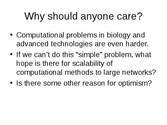 """Why should anyone care? Computational problems in biology and advanced technologies are even harder. If we can't do this """"simple"""" problem, what hope is there for scalability of computational methods to large networks? Is there some other reason for …"""