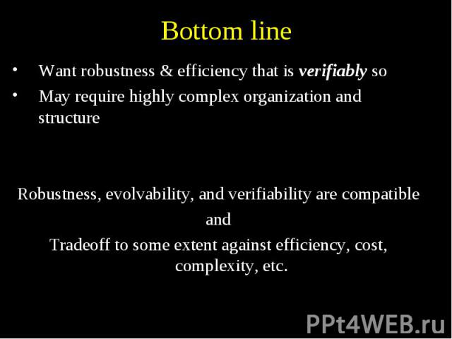 Bottom line Want robustness & efficiency that is verifiably so May require highly complex organization and structure Robustness, evolvability, and verifiability are compatible and Tradeoff to some extent against efficiency, cost, complexity, etc.