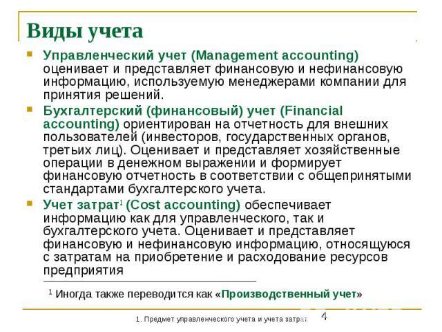 Виды учета Управленческий учет (Management accounting) оценивает и представляет финансовую и нефинансовую информацию, используемую менеджерами компании для принятия решений. Бухгалтерский (финансовый) учет (Financial accounting) ориентирован на отче…