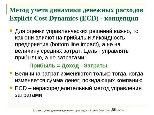 Метод учета динамики денежных расходов Explicit Cost Dynamics (ECD) - концепция Для оценки управленческих решений важно, то как они влияют на прибыль и ликвидность предприятия (bottom line impact), а не на величину средних затрат. Цель - управлять п…