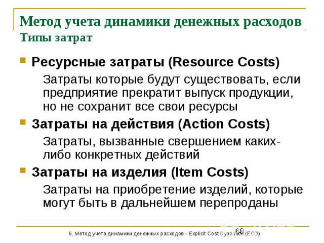 Метод учета динамики денежных расходов Типы затрат Ресурсные затраты (Resource Costs) Затраты которые будут существовать, если предприятие прекратит выпуск продукции, но не сохранит все свои ресурсы Затраты на действия (Action Costs) Затраты, вызван…
