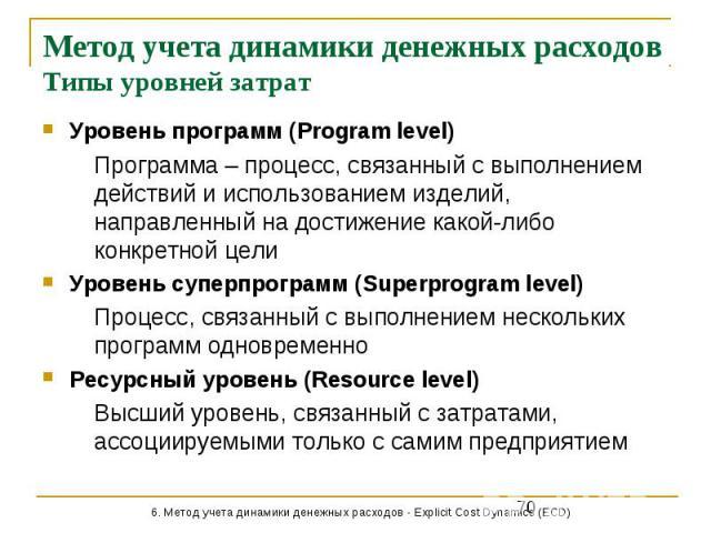 Метод учета динамики денежных расходов Типы уровней затрат Уровень программ (Program level) Программа – процесс, связанный с выполнением действий и использованием изделий, направленный на достижение какой-либо конкретной цели Уровень суперпрограмм (…