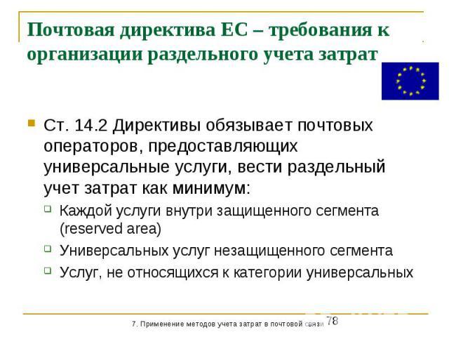 Почтовая директива ЕС – требования к организации раздельного учета затрат Ст. 14.2 Директивы обязывает почтовых операторов, предоставляющих универсальные услуги, вести раздельный учет затрат как минимум: Каждой услуги внутри защищенного сегмента (re…