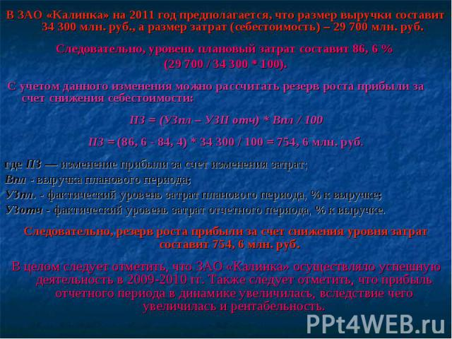 В ЗАО «Калинка» на 2011 год предполагается, что размер выручки составит 34 300 млн. руб., а размер затрат (себестоимость) – 29 700 млн. руб. Следовательно, уровень плановый затрат составит 86, 6 % (29700 / 34 300 * 100). С учетом данного измен…