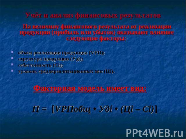 Учёт и анализ финансовых результатов На величину финансового результата от реализации продукции (прибыль или убыток) оказывают влияние следующие факторы: объем реализации продукции (VРП); структура продукции (Удi); себестоимость (Сi); уровень средне…