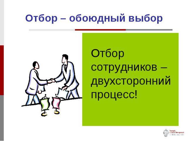 Отбор – обоюдный выбор Отбор сотрудников – двухсторонний процесс!
