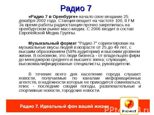 Радио 7 «Радио 7 в Оренбурге» начало свое вещание 25 декабря 2002 года. Станция вещает на частоте 100, 8 FM. За время работы радиостанция прочно закрепилась на оренбургском рынке масс-медиа. С 2006 входит в состав Европейской Медиа Группы. Музыкальн…
