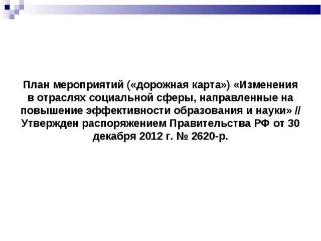 План мероприятий («дорожная карта») «Изменения в отраслях социальной сферы, направленные на повышение эффективности образования и науки» // Утвержден распоряжением Правительства РФ от 30 декабря 2012 г. № 2620-р.