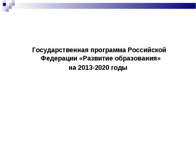 Государственная программа Российской Федерации «Развитие образования» Государственная программа Российской Федерации «Развитие образования» на 2013-2020 годы