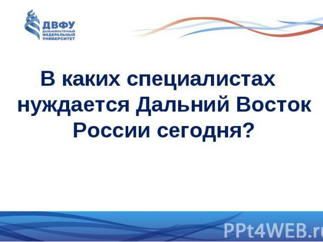 В каких специалистах нуждается Дальний Восток России сегодня?