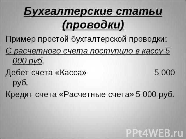 Пример простой бухгалтерской проводки: Пример простой бухгалтерской проводки: С расчетного счета поступило в кассу 5 000 руб. Дебет счета «Касса» 5 000 руб. Кредит счета «Расчетные счета» 5 000 руб.