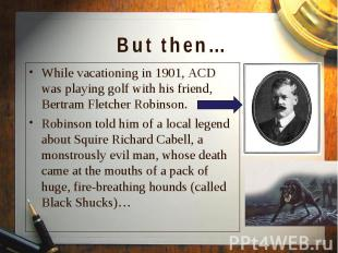 While vacationing in 1901, ACD was playing golf with his friend, Bertram Fletche